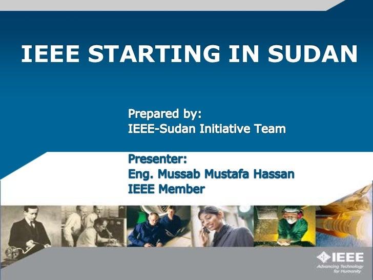 IEEE STARTING IN SUDAN <br />Prepared by: <br />IEEE-Sudan Initiative Team<br />Presenter:<br />Eng. Mussab Mustafa Hassan...