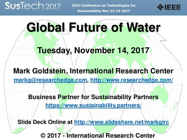 Global Future of Water Tuesday, November 14, 2017 Mark Goldstein, International Research Center markg@researchedge.com, ht...
