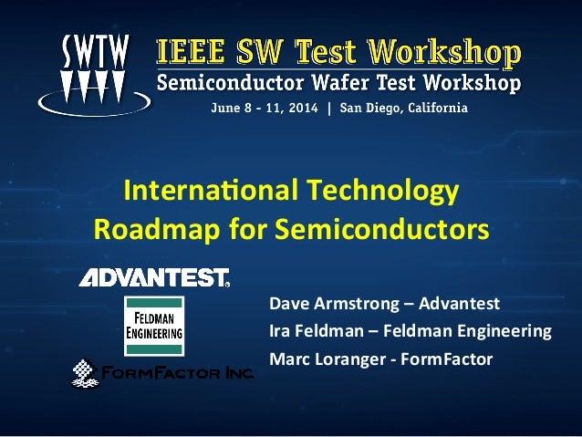 Interna'onal  Technology   Roadmap  for  Semiconductors   Dave  Armstrong  –  Advantest   Ira  Feldman...