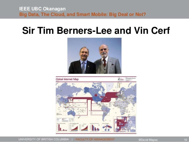 Sir Tim Berners-Lee and Vin Cerf IEEE UBC Okanagan Big Data, The Cloud, and Smart Mobile: Big Deal or Not? ©David Mayes 10