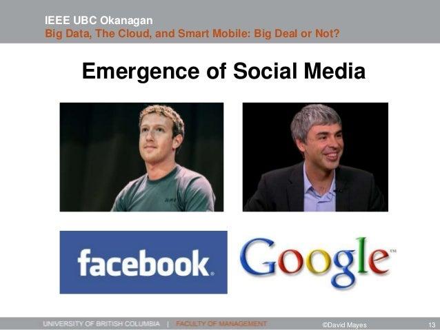 Emergence of Social Media IEEE UBC Okanagan Big Data, The Cloud, and Smart Mobile: Big Deal or Not? ©David Mayes 13