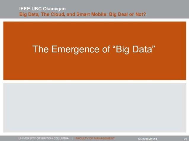 "The Emergence of ""Big Data"" IEEE UBC Okanagan Big Data, The Cloud, and Smart Mobile: Big Deal or Not? ©David Mayes 21"