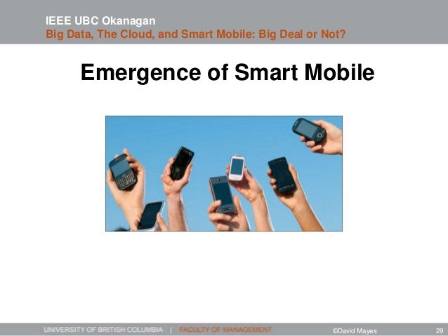 Emergence of Smart Mobile IEEE UBC Okanagan Big Data, The Cloud, and Smart Mobile: Big Deal or Not? ©David Mayes 29