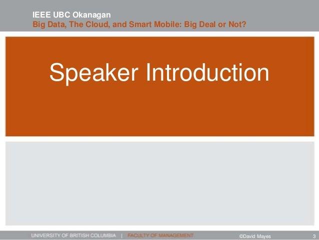 Speaker Introduction IEEE UBC Okanagan Big Data, The Cloud, and Smart Mobile: Big Deal or Not? ©David Mayes 3