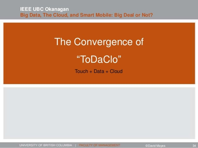 """The Convergence of """"ToDaClo"""" Touch + Data + Cloud IEEE UBC Okanagan Big Data, The Cloud, and Smart Mobile: Big Deal or Not..."""