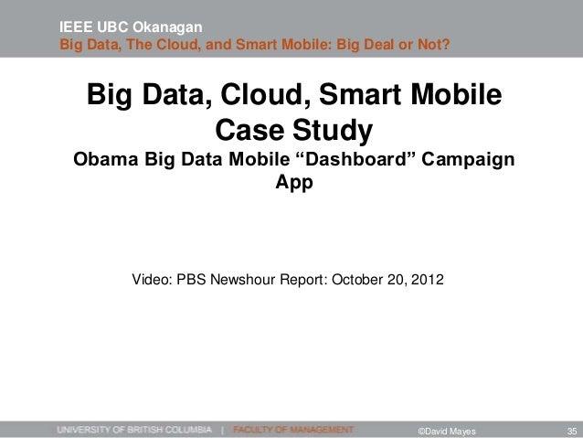 "Big Data, Cloud, Smart Mobile Case Study Obama Big Data Mobile ""Dashboard"" Campaign App IEEE UBC Okanagan Big Data, The Cl..."