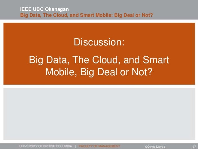 Discussion: Big Data, The Cloud, and Smart Mobile, Big Deal or Not? IEEE UBC Okanagan Big Data, The Cloud, and Smart Mobil...