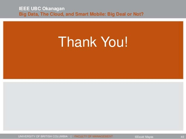 Thank You! IEEE UBC Okanagan Big Data, The Cloud, and Smart Mobile: Big Deal or Not? ©David Mayes 40