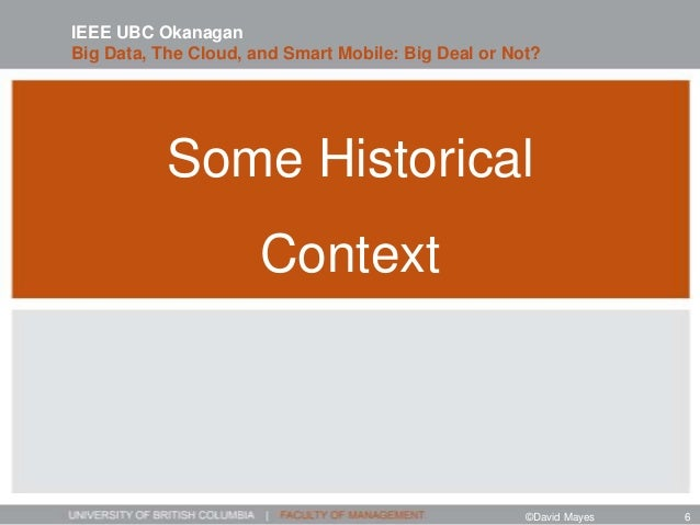 Some Historical Context IEEE UBC Okanagan Big Data, The Cloud, and Smart Mobile: Big Deal or Not? ©David Mayes 6