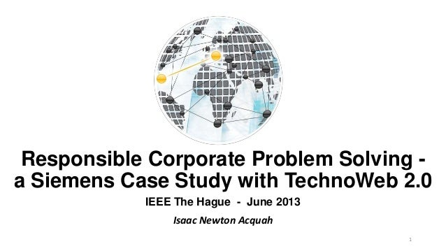 Responsible Corporate Problem Solving -a Siemens Case Study with TechnoWeb 2.0IEEE The Hague - June 2013Isaac Newton Acquah1