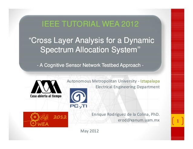 "IEEE TUTORIAL WEA 2012 ""Cross Layer Analysis for a Dynamic Cross Spectrum Allocation System'' System'' - A Cognitive Senso..."