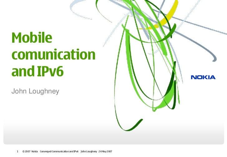 Mobilecomunicationand IPv6John Loughney 1   © 2007 Nokia Converged Communication and IPv6 John Loughney 24 May 2007