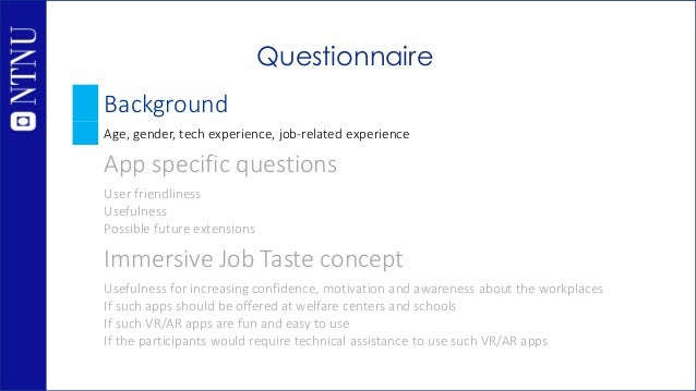Questionnaire Background Age, gender, tech experience, job-related experience App specific questions User friendliness Use...