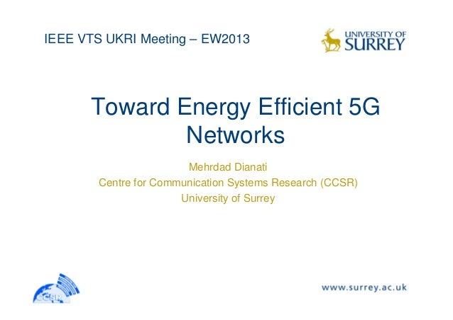 IEEE VTS UKRI Meeting – EW2013 Toward Energy Efficient 5G Networks Mehrdad Dianati Centre for Communication Systems Resear...