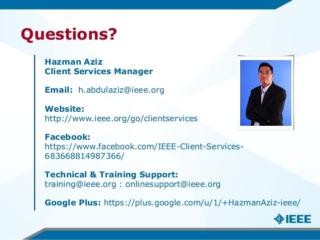Questions? Hazman Aziz Client Services Manager Email: h.abdulaziz@ieee.org Website: http://www.ieee.org/go/clientservices ...