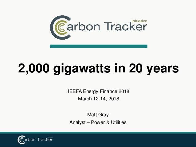 IEEFA Energy Finance 2018 March 12-14, 2018 2,000 gigawatts in 20 years Matt Gray Analyst – Power & Utilities