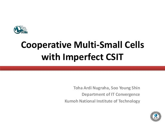 Cooperative Multi-Small Cells with Imperfect CSIT Toha Ardi Nugraha, Soo Young Shin Department of IT Convergence Kumoh Nat...