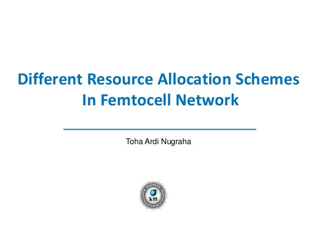 Different Resource Allocation Schemes         In Femtocell Network              Toha Ardi Nugraha