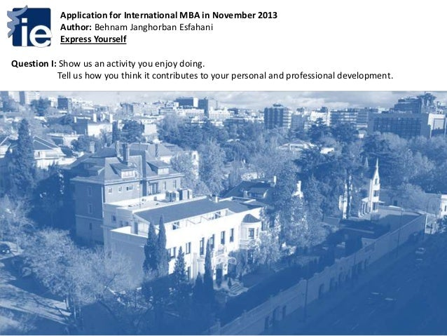 Application for International MBA in November 2013Author: Behnam Janghorban EsfahaniExpress YourselfQuestion I: Show us an...