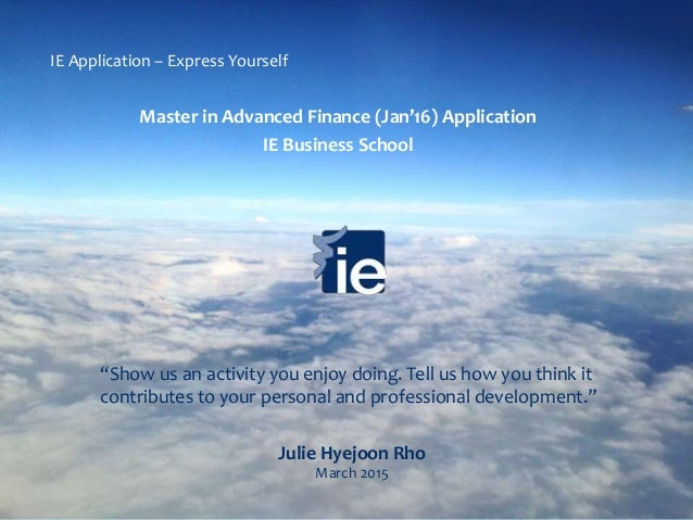 Julie Hyejoon Rho March 2015 Master in Advanced Finance (Jan'16) Application IE Business School IE Application – Express Y...