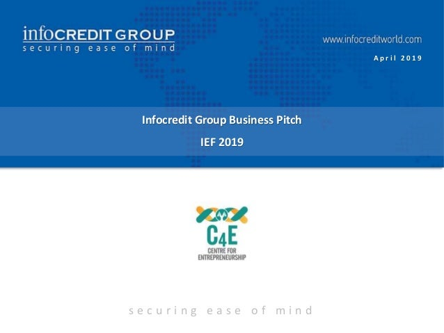 s e c u r i n g e a s e o f m i n d Infocredit Group Business Pitch IEF 2019 A p r i l 2 0 1 9