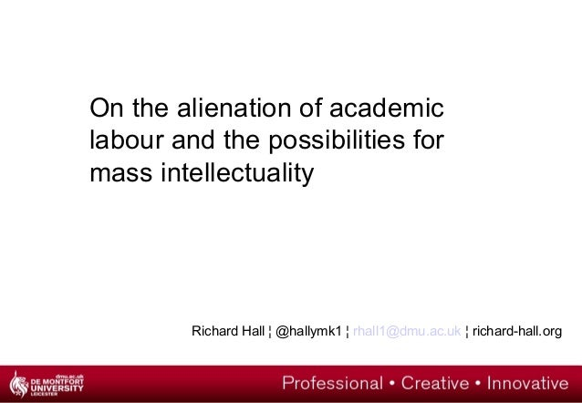 On the alienation of academic labour and the possibilities for mass intellectuality Richard Hall ¦ @hallymk1 ¦ rhall1@dmu....