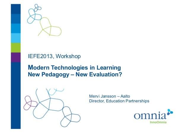 IEFE2013, WorkshopModern Technologies in LearningNew Pedagogy – New Evaluation?                     Mervi Jansson – Aalto ...