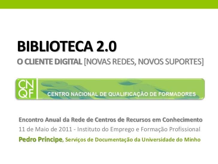 Biblioteca 2.0o cliente digital [novas redes, novos suportes]<br />Encontro Anual da Rede de Centros de Recursos em Conhec...