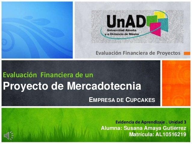 Evaluación Financiera de Proyectos  Evaluación Financiera de un  Proyecto de Mercadotecnia  EMPRESA DE CUPCAKES  Evidencia...