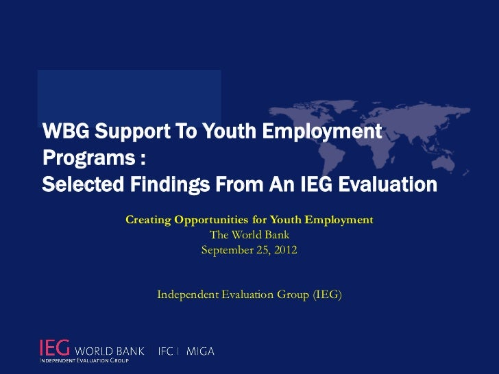 WBG Support To Youth EmploymentPrograms :Selected Findings From An IEG Evaluation        Creating Opportunities for Youth ...