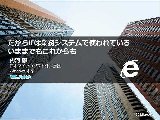 内河 恵 日本マイクロソフト株式会社 Windows 本部 だからIEは業務システムで使われている いままでもこれからも