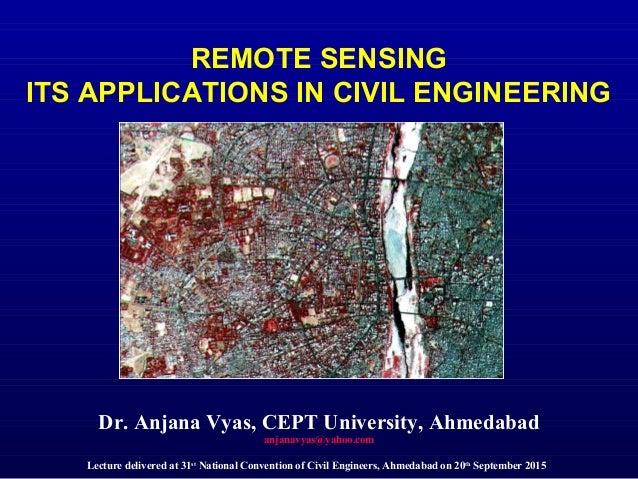 REMOTE SENSING ITS APPLICATIONS IN CIVIL ENGINEERING Dr. Anjana Vyas, CEPT University, Ahmedabad anjanavyas@yahoo.com Lect...