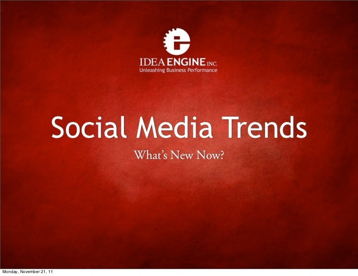 Social Media Trends                            What's New Now?Monday, November 21, 11