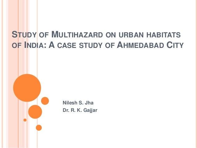 STUDY OF MULTIHAZARD ON URBAN HABITATS OF INDIA: A CASE STUDY OF AHMEDABAD CITY Nilesh S. Jha Dr. R. K. Gajjar