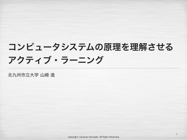 Copyright © Susumu Yamazaki, All Rights Reserved. コンピュータシステムの原理を理解させる アクティブ・ラーニング 北九州市立大学 山崎 進 1