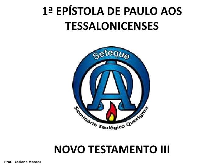 1ª EPÍSTOLA DE PAULO AOS TESSALONICENSES<br />NOVO TESTAMENTO III<br /> Prof.  Josiano Moraes<br />