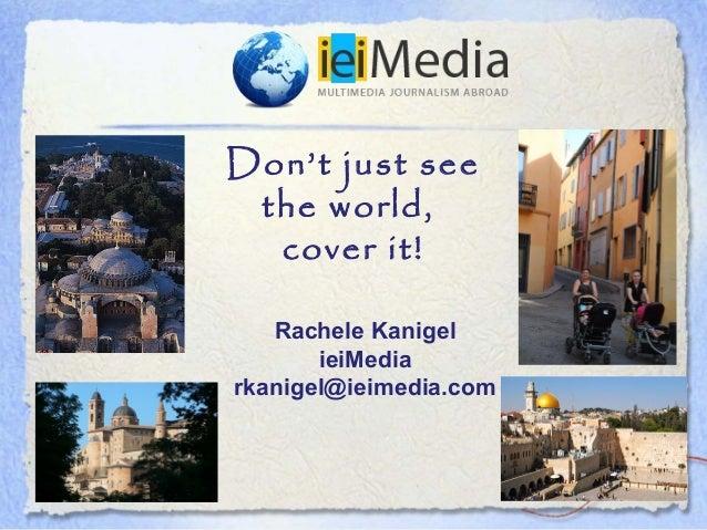 Don't just see the world,  cover it!   Rachele Kanigel       ieiMediarkanigel@ieimedia.com