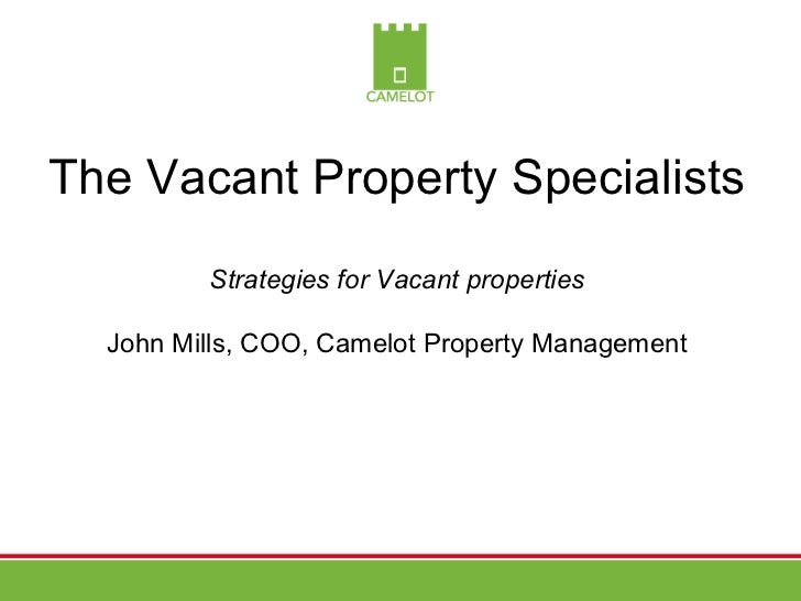 The Vacant Property Specialists         Strategies for Vacant properties  John Mills, COO, Camelot Property Management