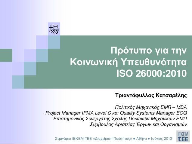 Πρότυπο για τηνΚοινωνική ΥπευθυνότηταISO 26000:2010Τριαντάφυλλος ΚατσαρέληςΠολιτικός Μηχανικός ΕΜΠ – ΜΒΑProject Manager IP...