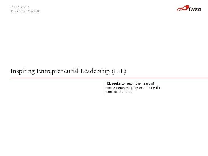 Inspiring Entrepreneurial Leadership (IEL)   PGP 2008/10  Term 3: Jan-Mar 2009 IEL seeks to reach the heart of entrepreneu...