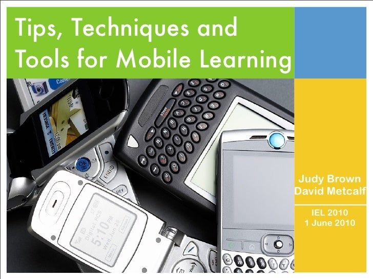 Tips, Techniques and Tools for Mobile Learning                                 Judy Brown                             Davi...