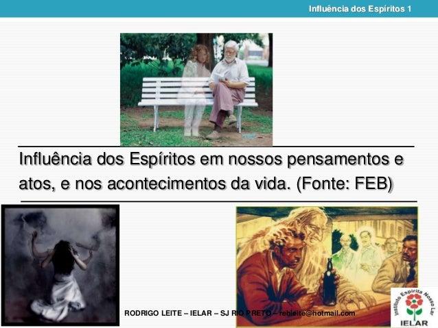 RODRIGO LEITE – IELAR – SJ RIO PRETO – rebleite@hotmail.com Influência dos Espíritos 1 Influência dos Espíritos em nossos ...