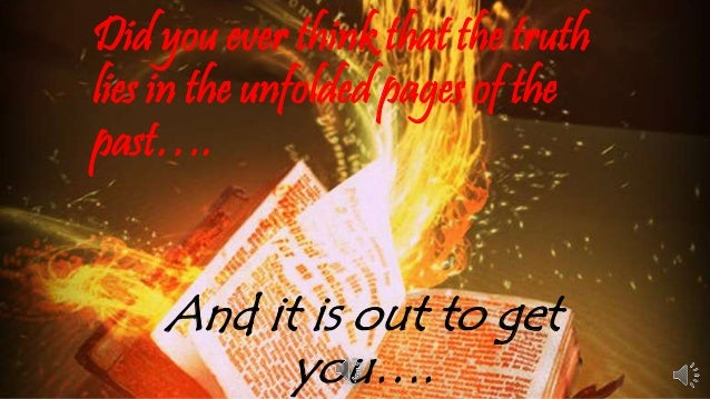 Did you ever think that the truth  lies in the unfolded pages of the  past….  And it is out to get  you….