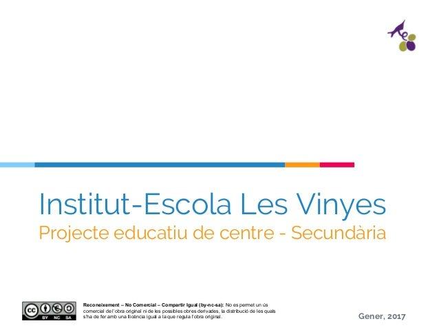 Institut-Escola Les Vinyes Projecte educatiu de centre - Secundària Gener, 2017 Reconeixement – No Comercial – Compartir I...