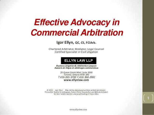 Effective Advocacy in Commercial Arbitration Igor Ellyn, QC, CS, FCIArb. Chartered Arbitrator, Mediator, Legal Counsel Cer...