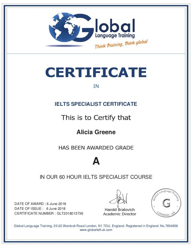 IELTS SPECIALIST CERTIFICATE Alicia Greene A IN OUR 60 HOUR IELTS SPECIALIST COURSE DATE OF AWARD : 6 June 2018 DATE OF IS...