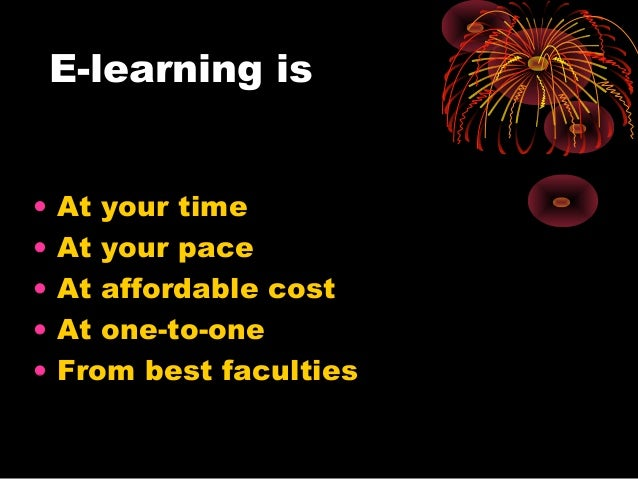 E-learning is • At your time • At your pace • At affordable cost • At one-to-one • From best faculties