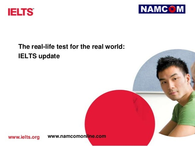 www.ielts.org The real-life test for the real world: IELTS update www.namcomonline.com