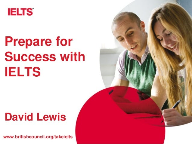 www.britishcouncil.org/takeielts Prepare for Success with IELTS David Lewis