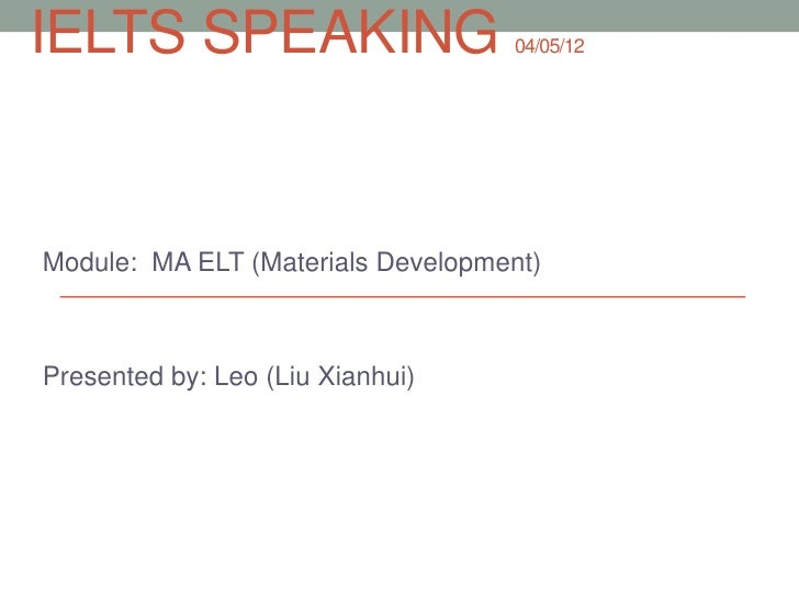 IELTS SPEAKING                     04/05/12Module: MA ELT (Materials Development)Presented by: Leo (Liu Xianhui)